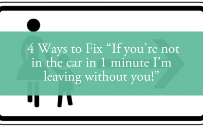 """4 Ways to Fix """"If you're not in the car in 1 minute I'm leaving without you!"""""""