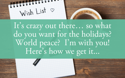 It's crazy out there… so what do you want for the holidays? World peace?  I'm with you! Here's how we get it…