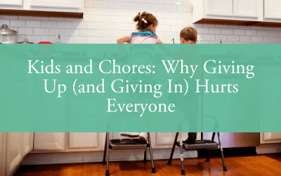 Kids and Chores: Why Giving Up (and Giving In) Hurts Everyone