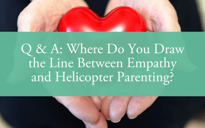 Q & A: Where Do You Draw the Line Between Empathy and Helicopter Parenting?