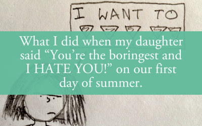 """What I did when my daughter said """"You're the boringest and I HATE YOU!"""" on our first day of summer."""