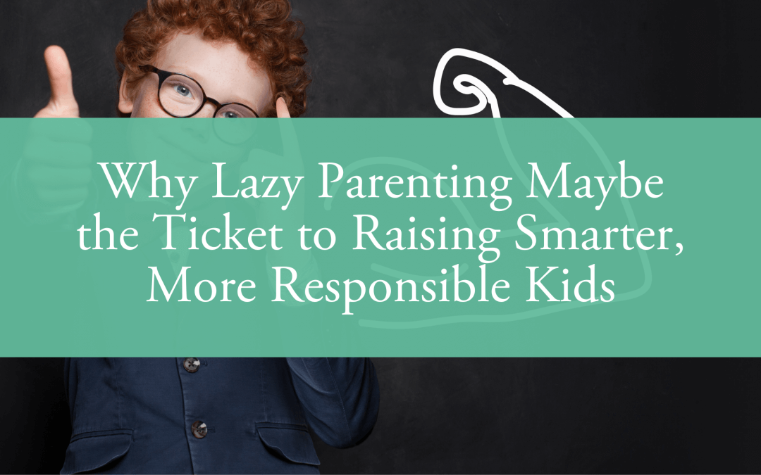 Why Lazy Parenting Maybe the Ticket to Raising Smarter, More Responsible Kids