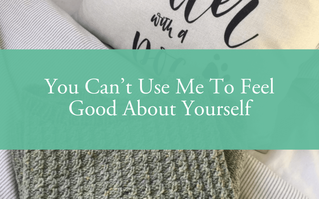 """""""You Can't Use Me To Feel Good About Yourself"""""""
