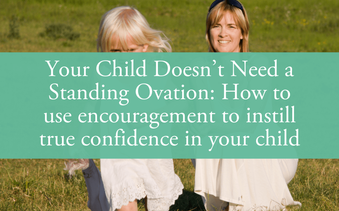 Your Child Doesn't Need a Standing Ovation: How to use encouragement to instill true confidence in your child